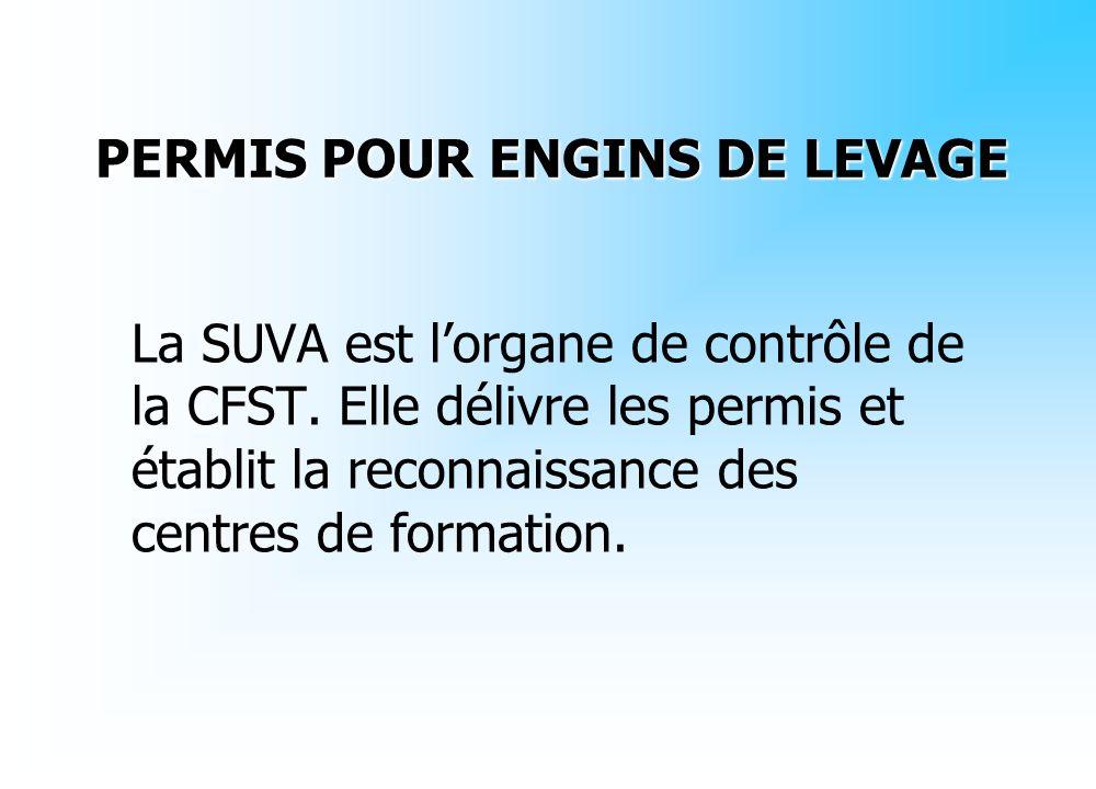 La SUVA est lorgane de contrôle de la CFST. Elle délivre les permis et établit la reconnaissance des centres de formation. PERMIS POUR ENGINS DE LEVAG