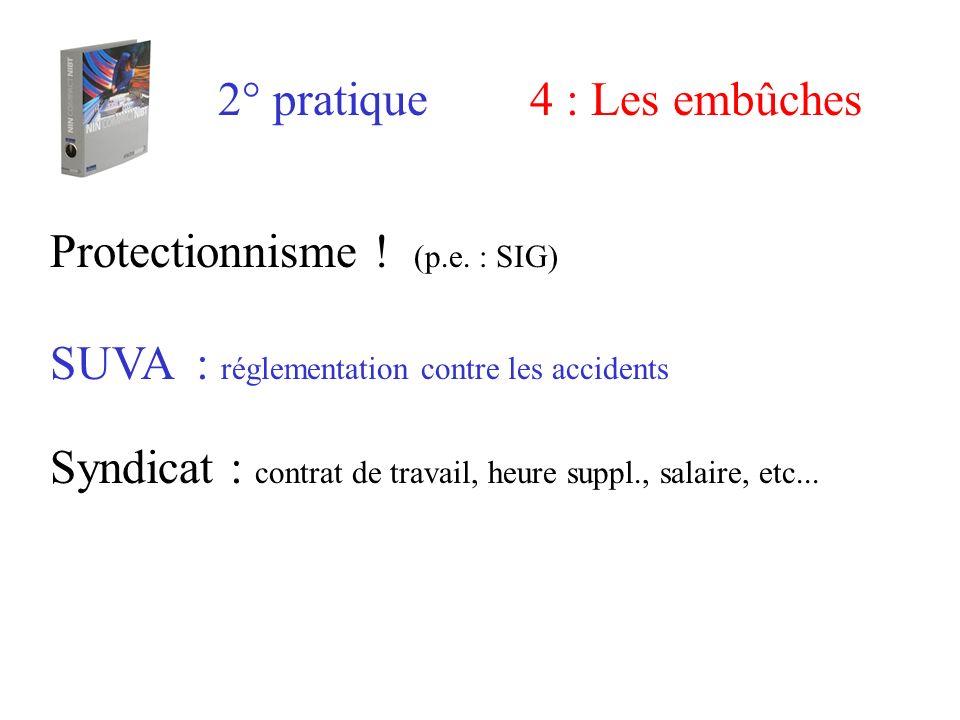2° pratique4 : Les embûches Protectionnisme ! (p.e. : SIG) SUVA : réglementation contre les accidents Syndicat : contrat de travail, heure suppl., sal