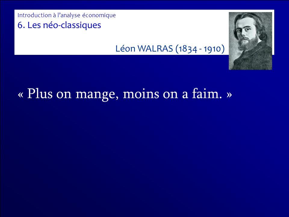 « Plus on mange, moins on a faim. » Introduction à lanalyse économique 6. Les néo-classiques Léon WALRAS (1834 - 1910)