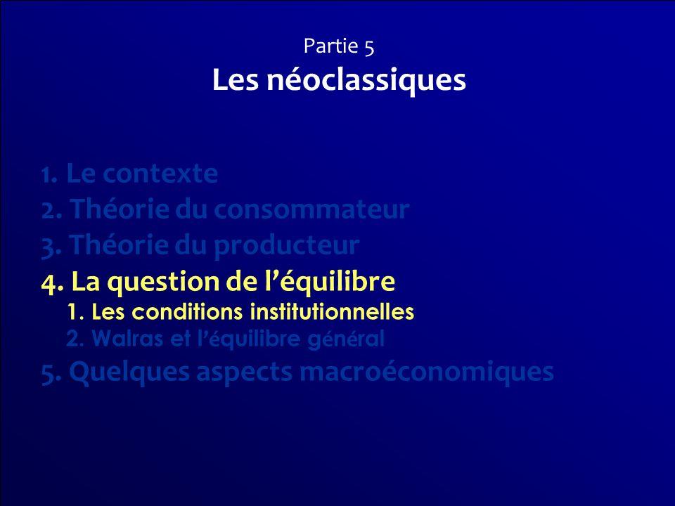 Partie 5 Les néoclassiques 1.Le contexte 2. Théorie du consommateur 3. Théorie du producteur 4. La question de léquilibre 1. Les conditions institutio