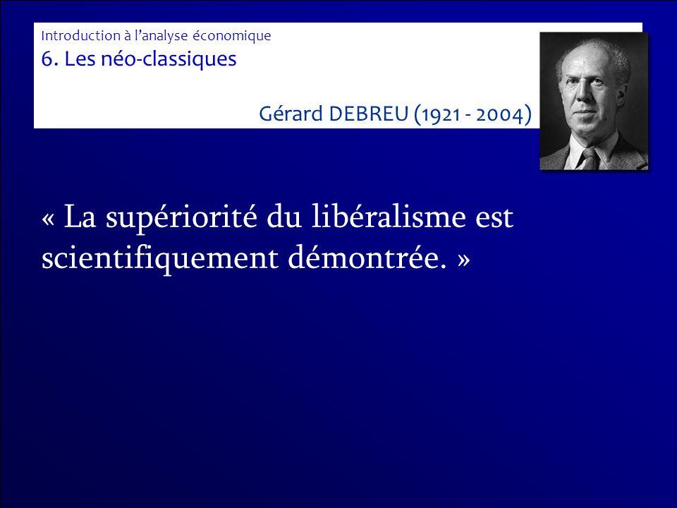 « La supériorité du libéralisme est scientifiquement démontrée. » Introduction à lanalyse économique 6. Les néo-classiques Gérard DEBREU (1921 - 2004)