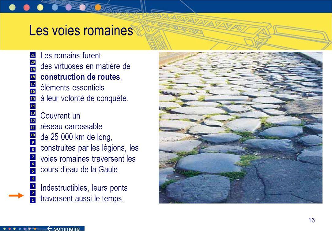 sommaire 16 Les voies romaines Les romains furent des virtuoses en matière de construction de routes, éléments essentiels à leur volonté de conquête.