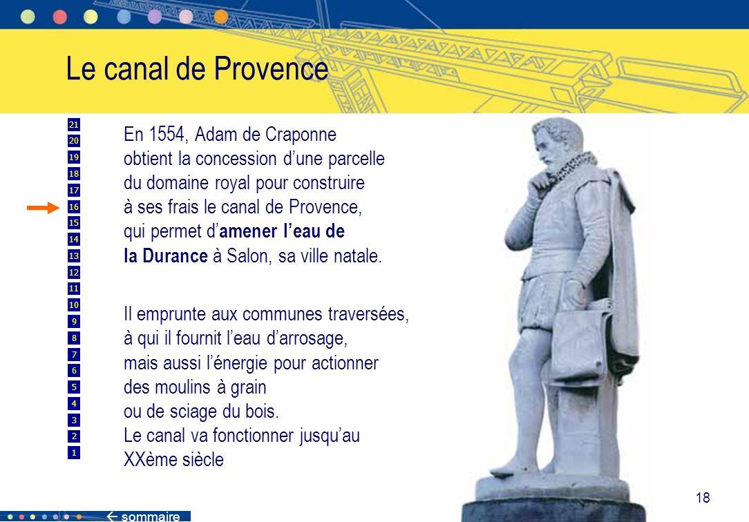 sommaire 18 Le canal de Provence En 1554, Adam de Craponne obtient la concession dune parcelle du domaine royal pour construire à ses frais le canal d