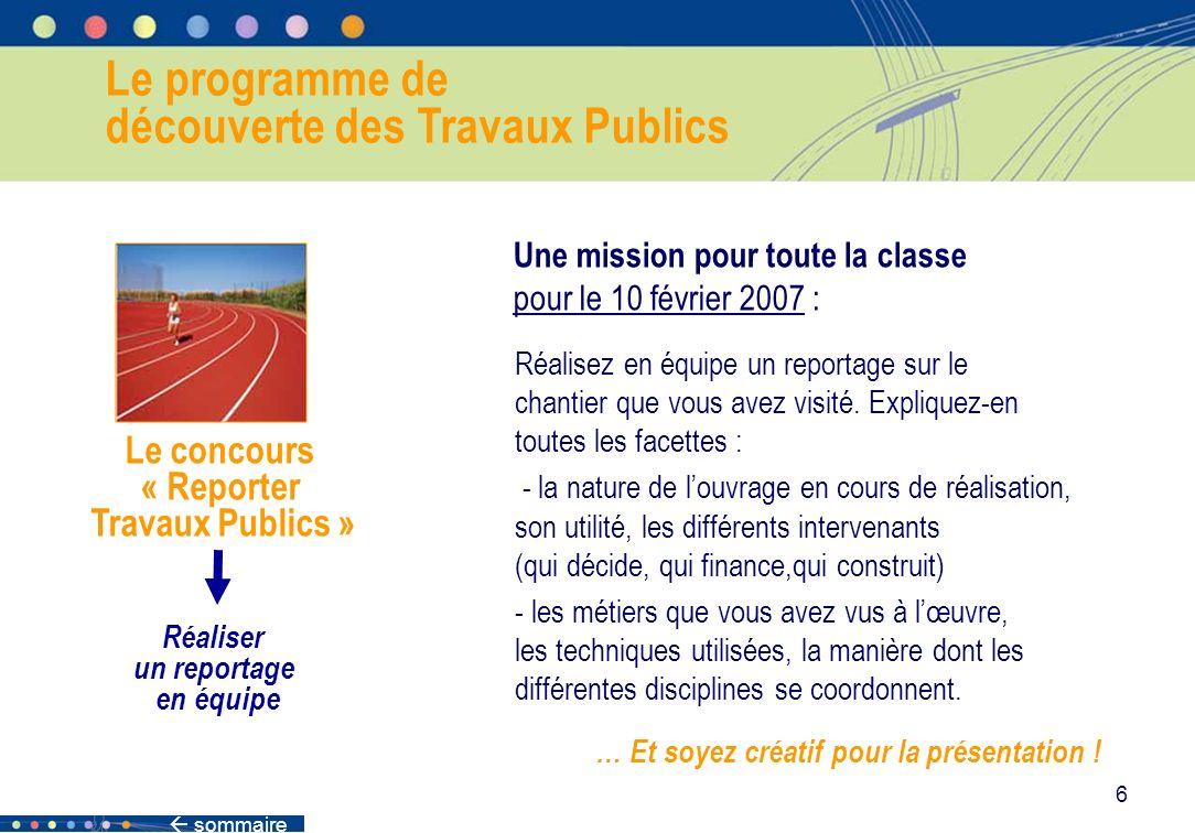 sommaire 6 Le programme de découverte des Travaux Publics Le concours « Reporter Travaux Publics » Réaliser un reportage en équipe Une mission pour to