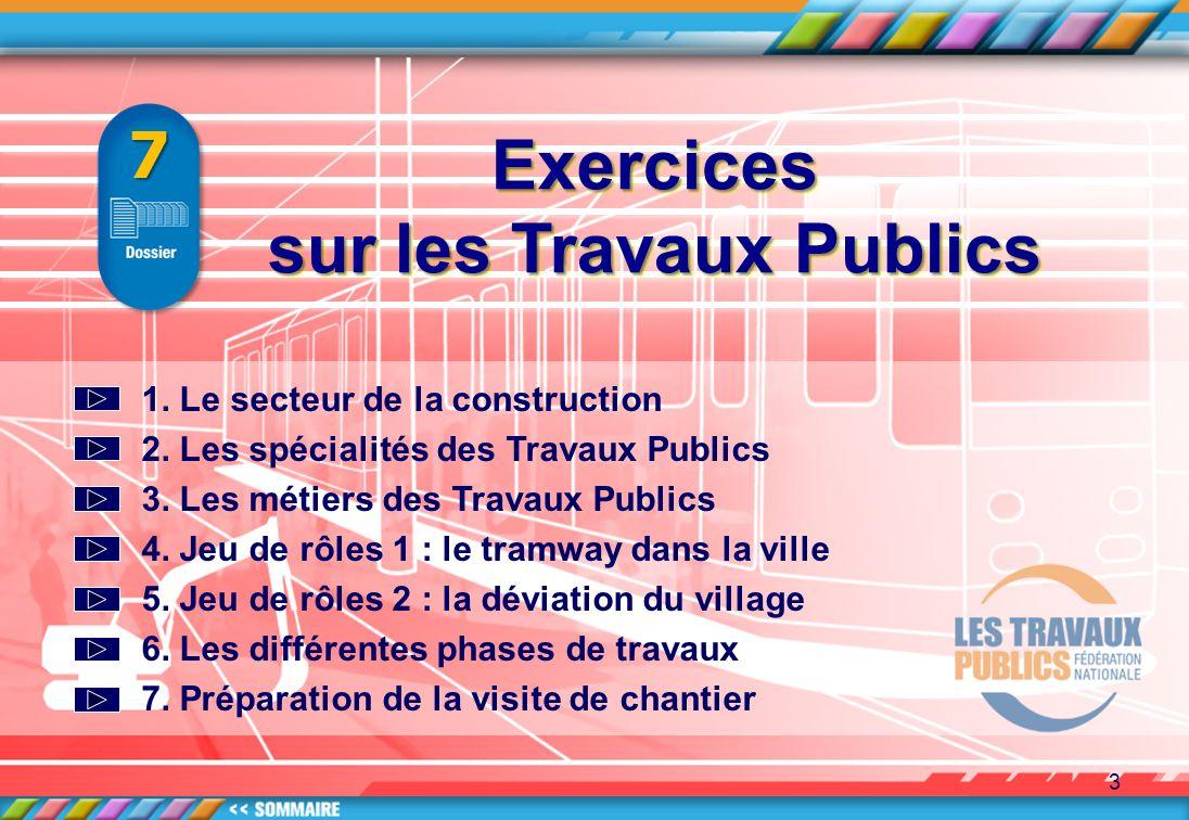 3 Exercices Exercices 7 1. Le secteur de la construction 2. Les spécialités des Travaux Publics 3. Les métiers des Travaux Publics 4. Jeu de rôles 1 :