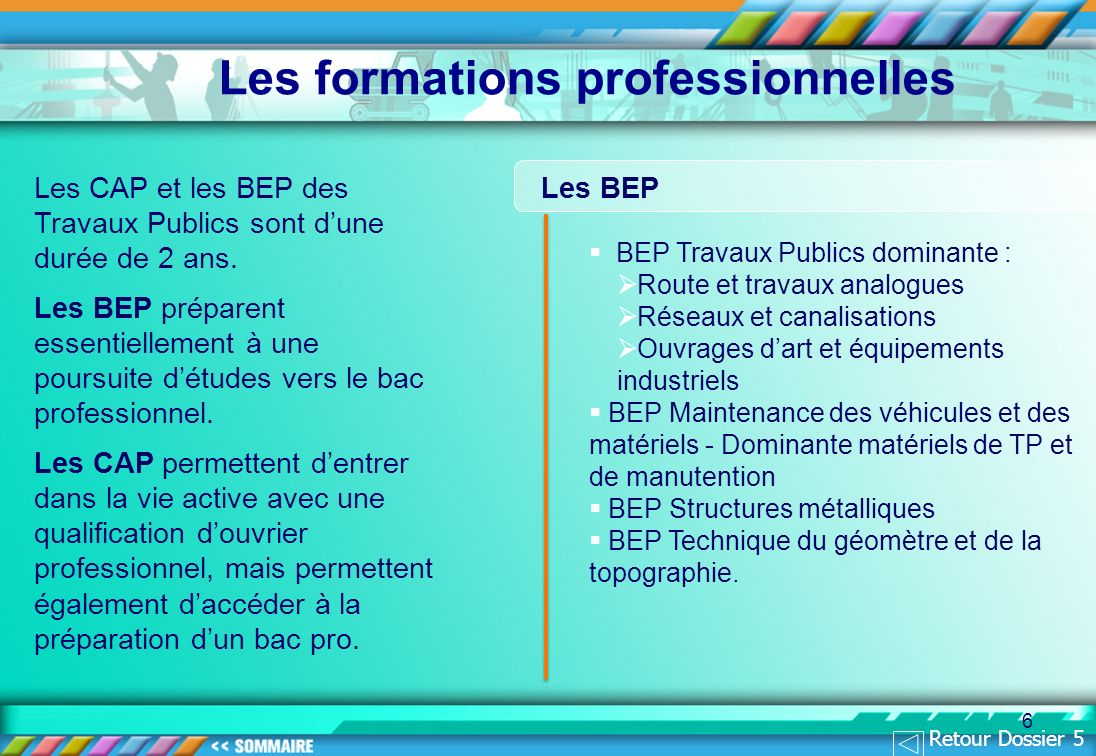 6 Les CAP et les BEP des Travaux Publics sont dune durée de 2 ans. Les BEP préparent essentiellement à une poursuite détudes vers le bac professionnel