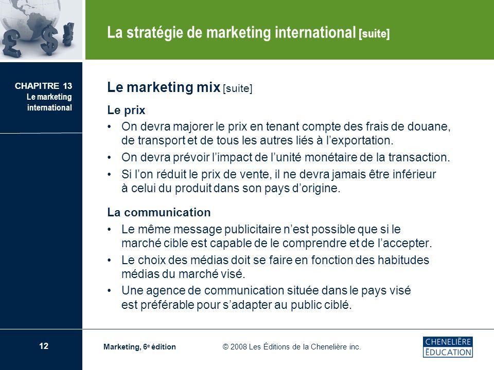 12 CHAPITRE 13 Le marketing international Marketing, 6 e édition © 2008 Les Éditions de la Chenelière inc. Le marketing mix [suite] Le prix On devra m
