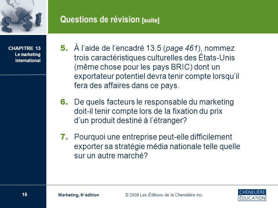 15 CHAPITRE 13 Le marketing international Marketing, 6 e édition © 2008 Les Éditions de la Chenelière inc. Questions de révision [suite] 5. À laide de