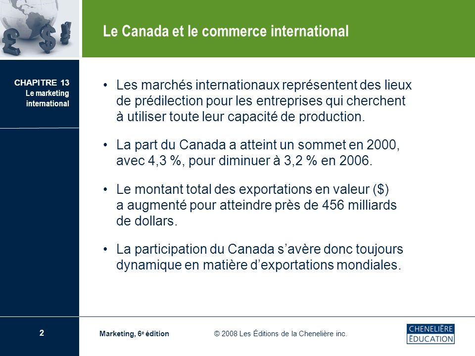 2 CHAPITRE 13 Le marketing international Marketing, 6 e édition © 2008 Les Éditions de la Chenelière inc. Les marchés internationaux représentent des