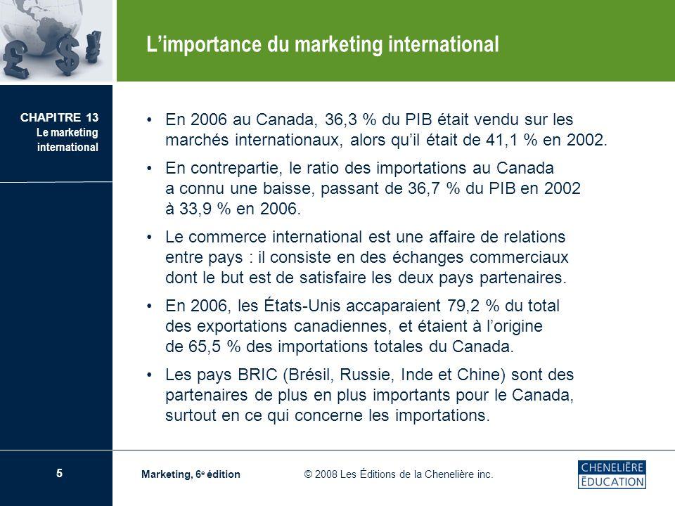 5 CHAPITRE 13 Le marketing international Marketing, 6 e édition © 2008 Les Éditions de la Chenelière inc. En 2006 au Canada, 36,3 % du PIB était vendu