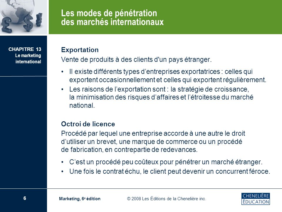 6 CHAPITRE 13 Le marketing international Marketing, 6 e édition © 2008 Les Éditions de la Chenelière inc. Exportation Vente de produits à des clients
