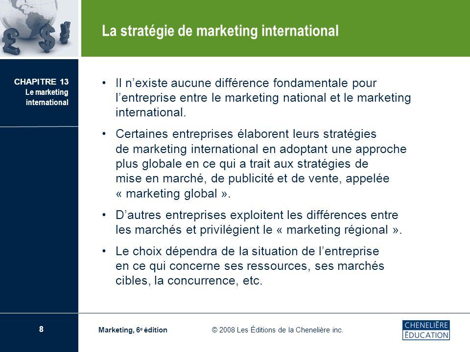 8 CHAPITRE 13 Le marketing international Marketing, 6 e édition © 2008 Les Éditions de la Chenelière inc. Il nexiste aucune différence fondamentale po