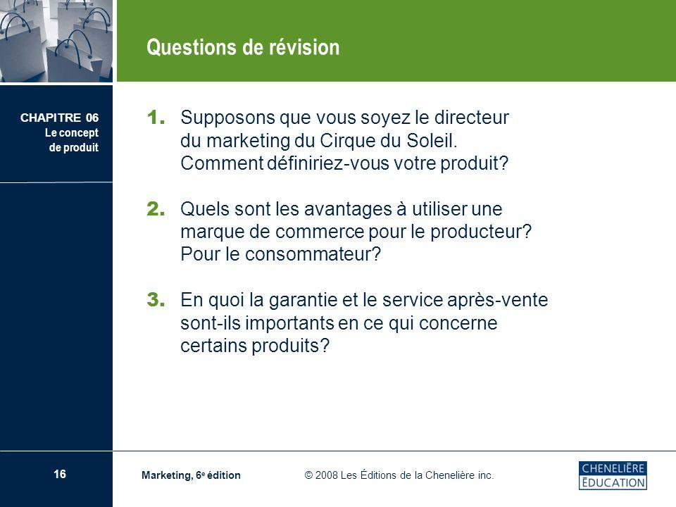 16 CHAPITRE 06 Le concept de produit Marketing, 6 e édition © 2008 Les Éditions de la Chenelière inc. Questions de révision 1. Supposons que vous soye