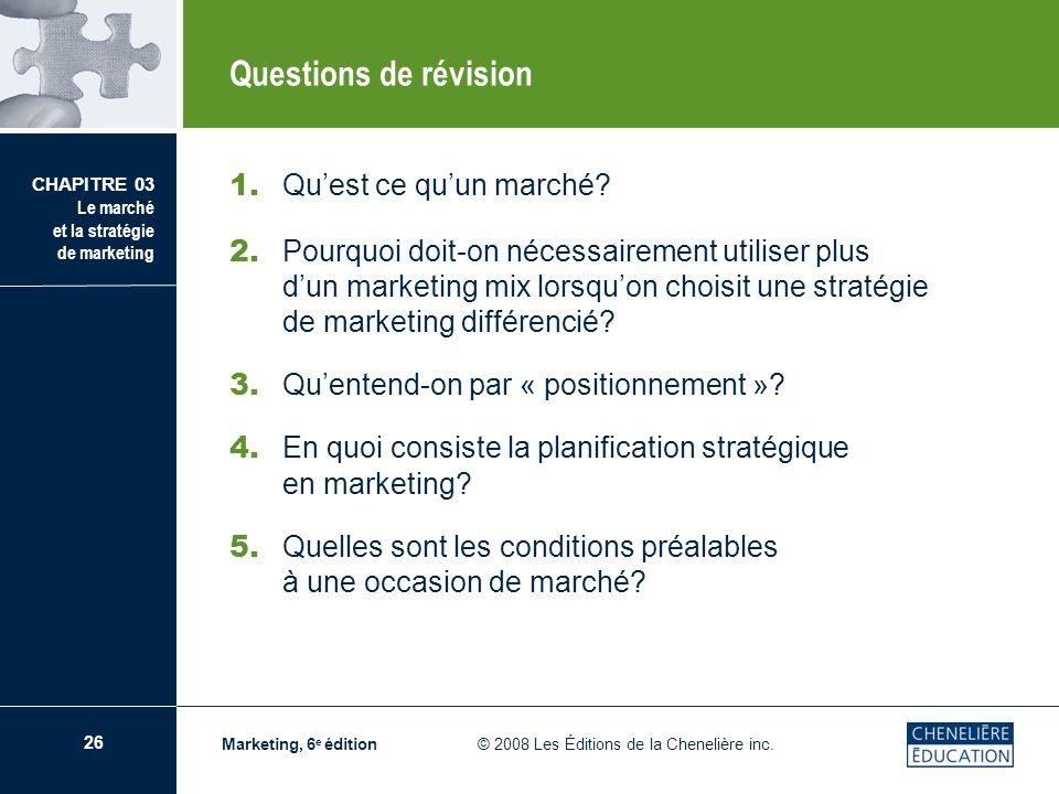 26 CHAPITRE 03 Le marché et la stratégie de marketing Marketing, 6 e édition © 2008 Les Éditions de la Chenelière inc. Questions de révision 1. Quest