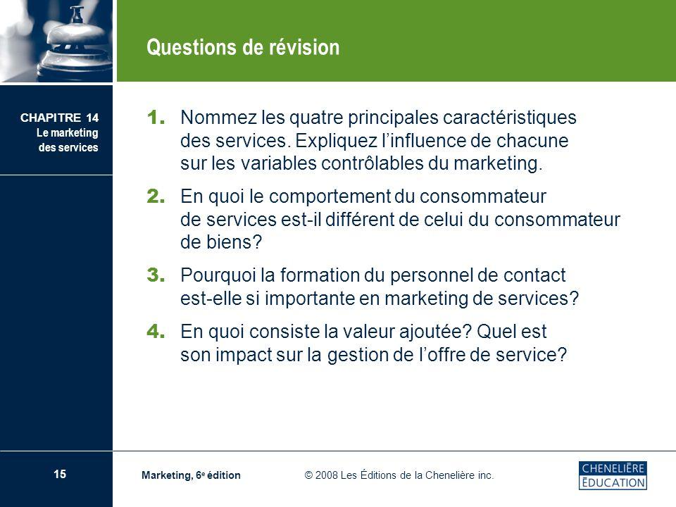 15 CHAPITRE 14 Le marketing des services Marketing, 6 e édition © 2008 Les Éditions de la Chenelière inc. Questions de révision 1. Nommez les quatre p