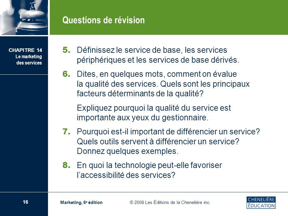 16 CHAPITRE 14 Le marketing des services Marketing, 6 e édition © 2008 Les Éditions de la Chenelière inc. Questions de révision 5. Définissez le servi