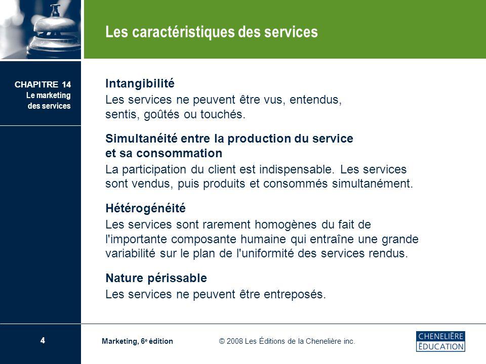 4 CHAPITRE 14 Le marketing des services Marketing, 6 e édition © 2008 Les Éditions de la Chenelière inc. Intangibilité Les services ne peuvent être vu
