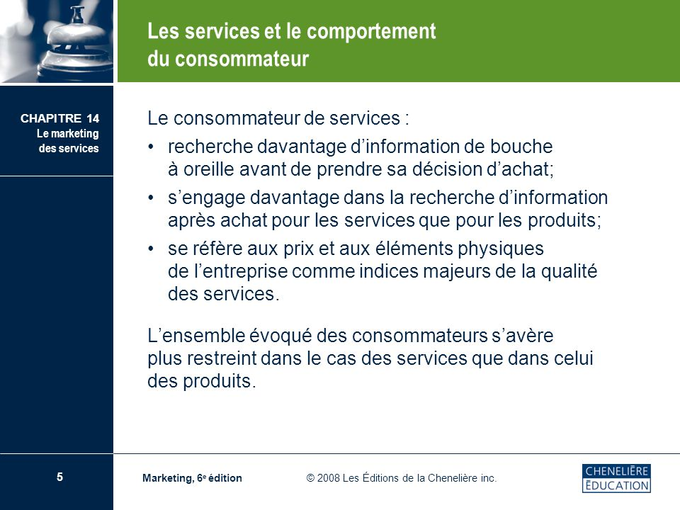 5 CHAPITRE 14 Le marketing des services Marketing, 6 e édition © 2008 Les Éditions de la Chenelière inc. Le consommateur de services : recherche davan