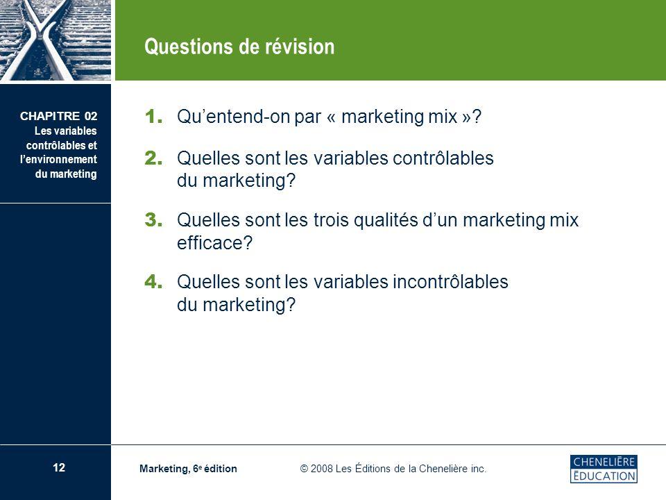 12 CHAPITRE 02 Les variables contrôlables et lenvironnement du marketing Marketing, 6 e édition © 2008 Les Éditions de la Chenelière inc. Questions de