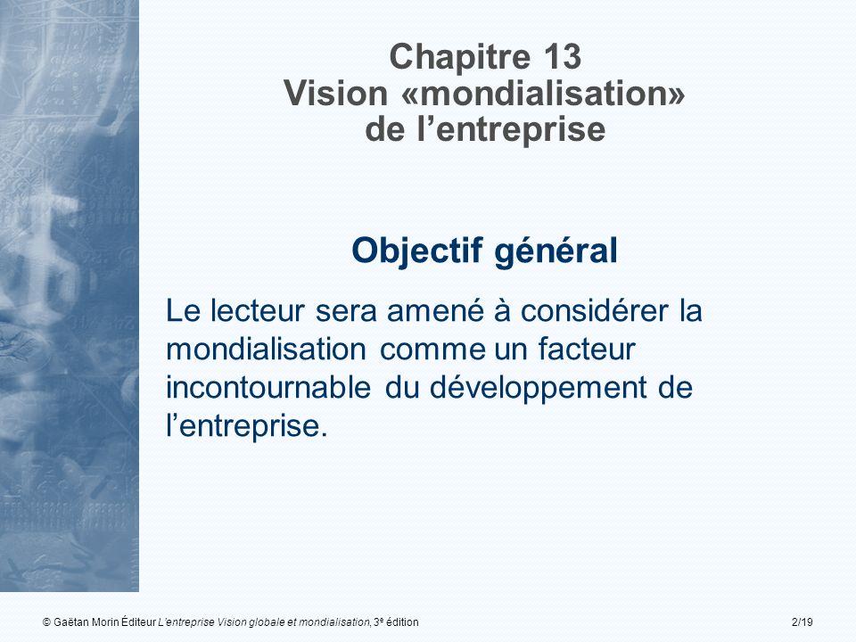 © Gaëtan Morin Éditeur Lentreprise Vision globale et mondialisation, 3 e édition2/19 Chapitre 13 Vision «mondialisation» de lentreprise Objectif général Le lecteur sera amené à considérer la mondialisation comme un facteur incontournable du développement de lentreprise.