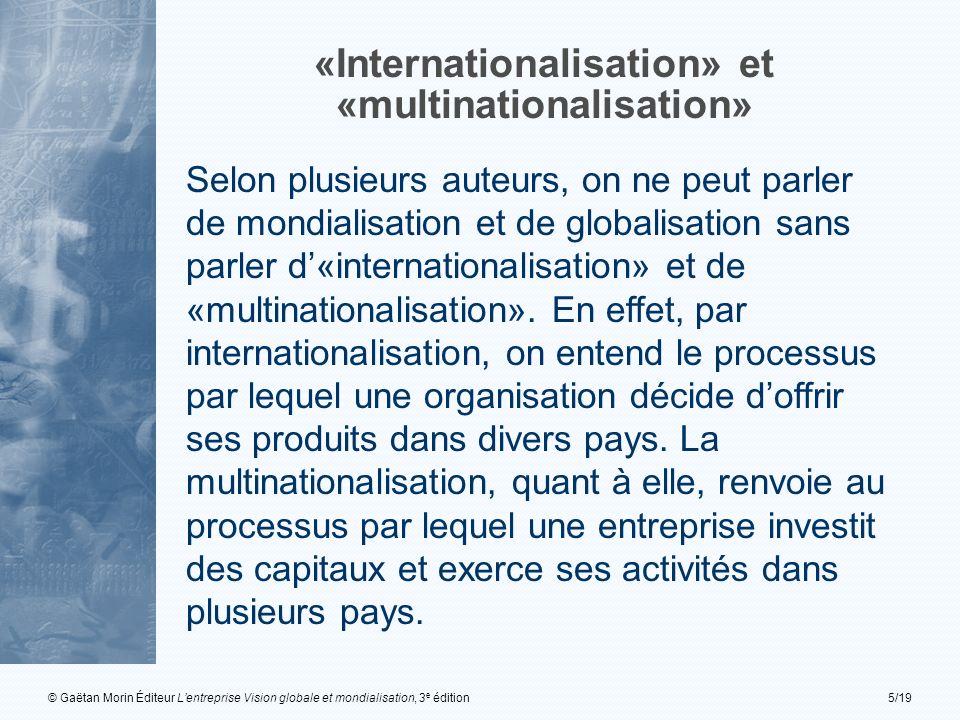 © Gaëtan Morin Éditeur Lentreprise Vision globale et mondialisation, 3 e édition5/19 «Internationalisation» et «multinationalisation» Selon plusieurs auteurs, on ne peut parler de mondialisation et de globalisation sans parler d«internationalisation» et de «multinationalisation».