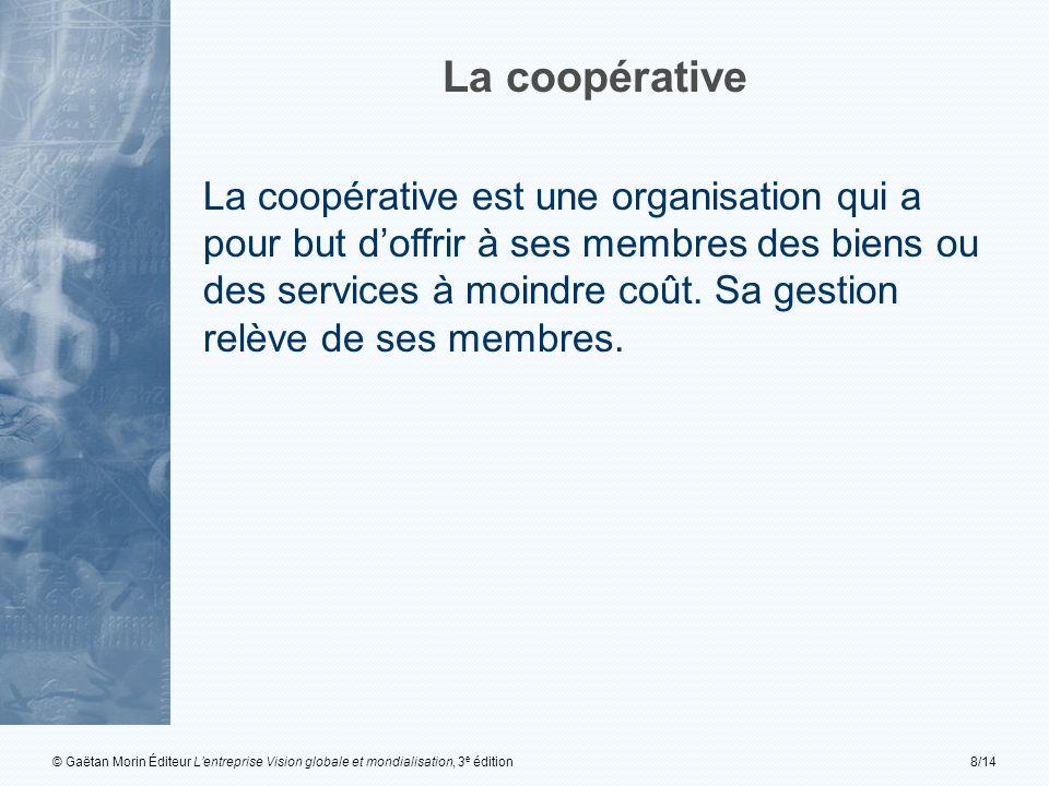 © Gaëtan Morin Éditeur Lentreprise Vision globale et mondialisation, 3 e édition8/14 La coopérative est une organisation qui a pour but doffrir à ses membres des biens ou des services à moindre coût.