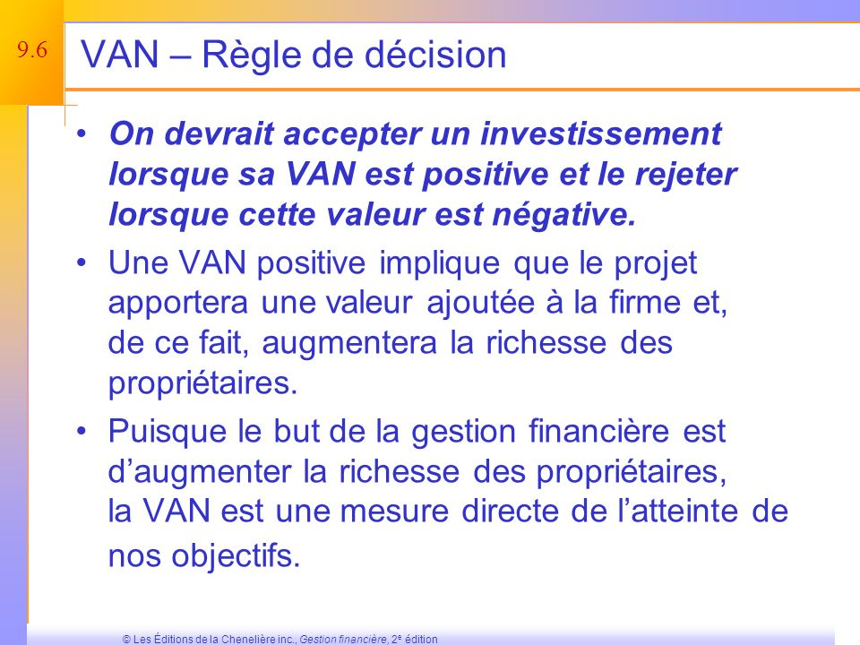 9.6 © Les Éditions de la Chenelière inc., Gestion financière, 2 e édition VAN – Règle de décision On devrait accepter un investissement lorsque sa VAN est positive et le rejeter lorsque cette valeur est négative.