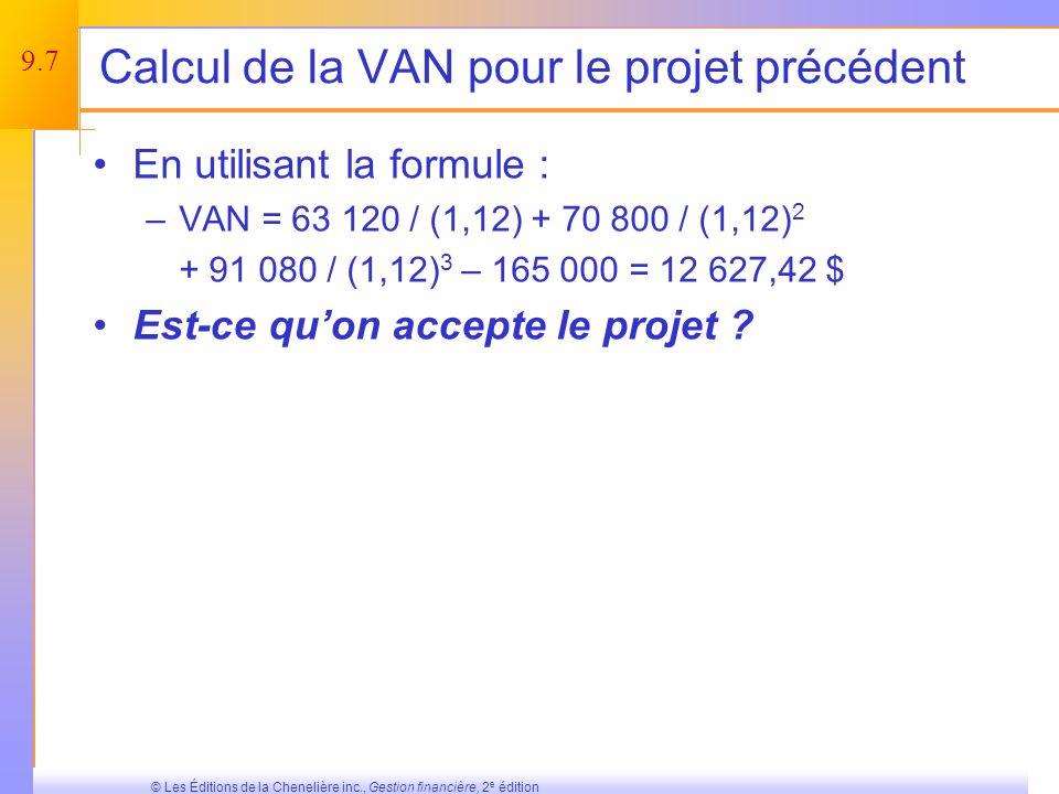 9.7 © Les Éditions de la Chenelière inc., Gestion financière, 2 e édition Calcul de la VAN pour le projet précédent En utilisant la formule : –VAN = 63 120 / (1,12) + 70 800 / (1,12) 2 + 91 080 / (1,12) 3 – 165 000 = 12 627,42 $ Est-ce quon accepte le projet ?