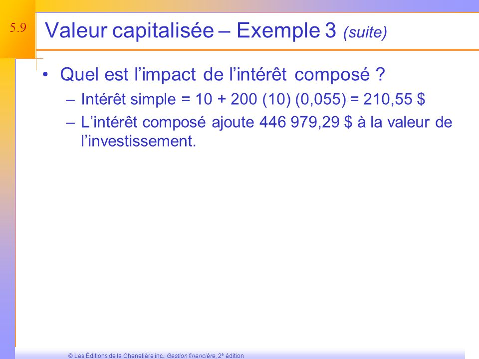 5.8 © Les Éditions de la Chenelière inc., Gestion financière, 2 e édition Valeur capitalisée – Exemple 3 Supposons quun dépôt de 10 $ a été fait il y a 200 ans à un taux de 5,5 %.