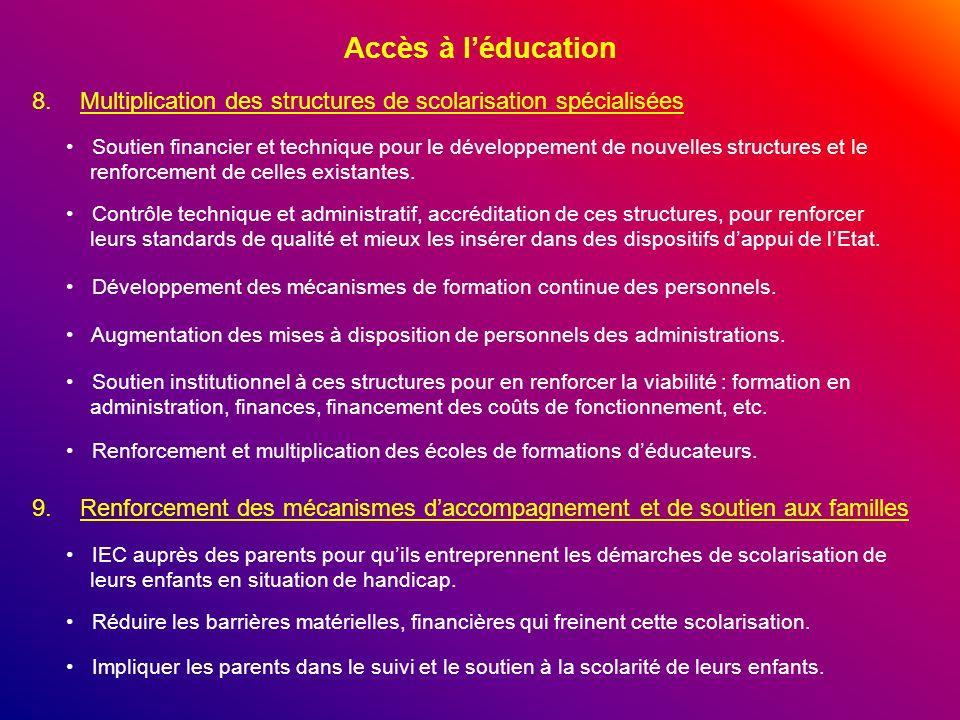 Accès à léducation 8.Multiplication des structures de scolarisation spécialisées Soutien financier et technique pour le développement de nouvelles str