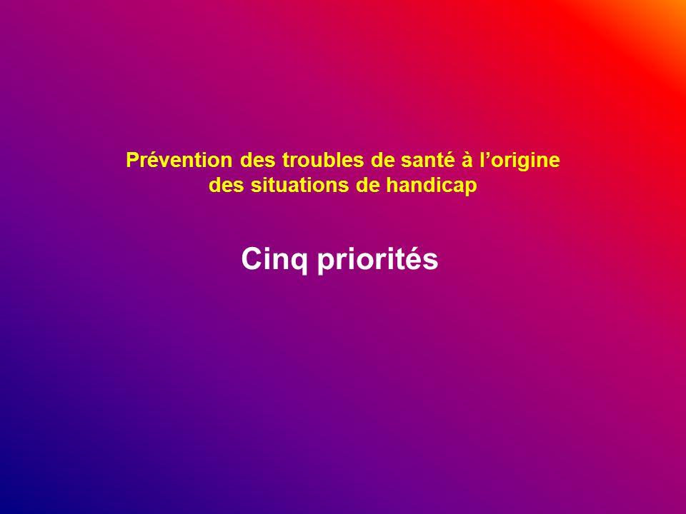 Prévention des troubles de santé à lorigine des situations de handicap Cinq priorités