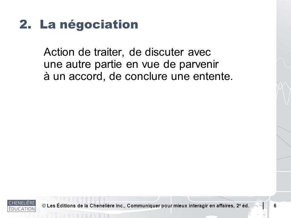 © Les Éditions de la Chenelière inc., Communiquer pour mieux interagir en affaires, 2 e éd. 6 Action de traiter, de discuter avec une autre partie en