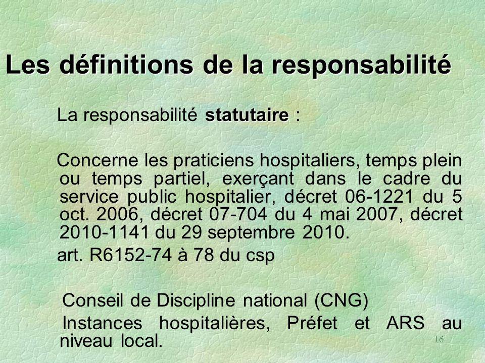 16 Les définitions de la responsabilité statutaire La responsabilité statutaire : Concerne les praticiens hospitaliers, temps plein ou temps partiel,