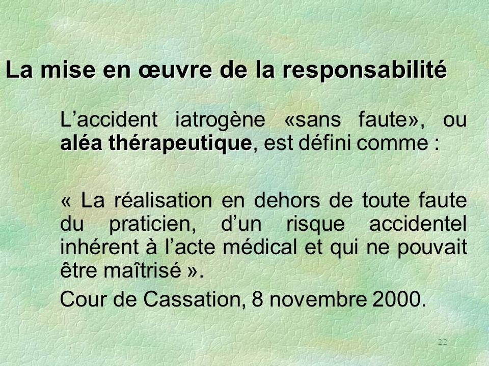 22 La mise en œuvre de la responsabilité aléa thérapeutique Laccident iatrogène «sans faute», ou aléa thérapeutique, est défini comme : « La réalisati