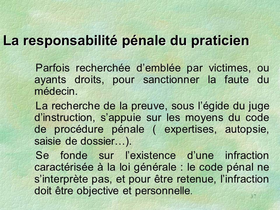 37 La responsabilité pénale du praticien Parfois recherchée demblée par victimes, ou ayants droits, pour sanctionner la faute du médecin. La recherche
