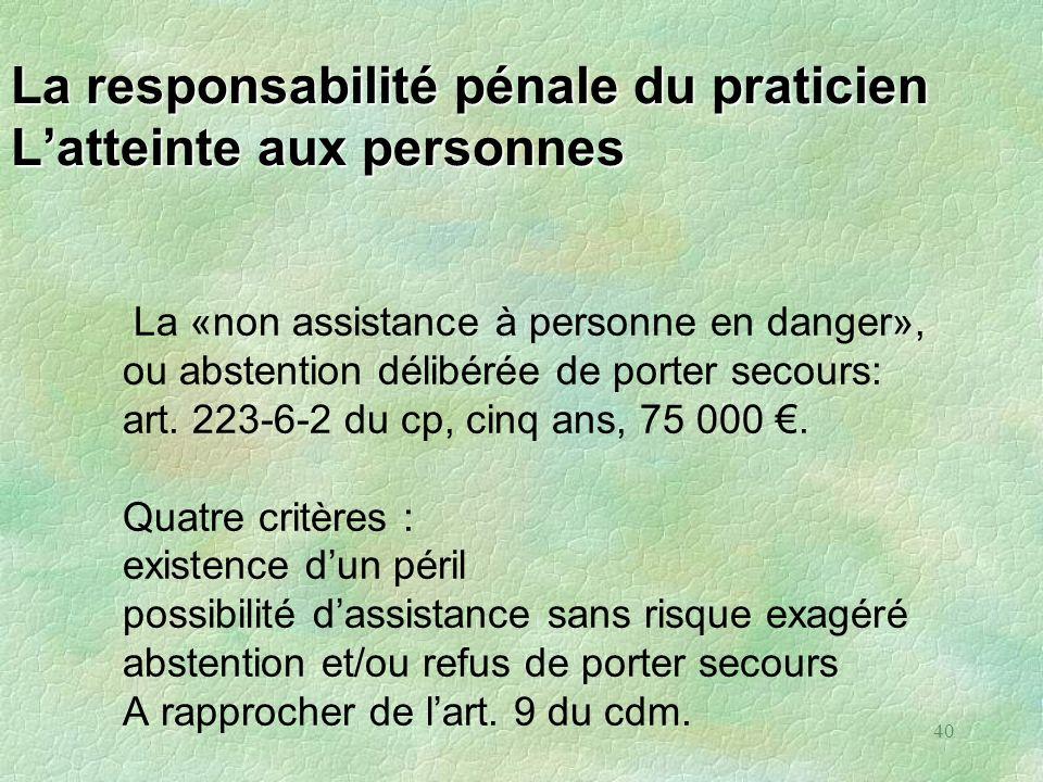 40 La responsabilité pénale du praticien Latteinte aux personnes La «non assistance à personne en danger», ou abstention délibérée de porter secours:
