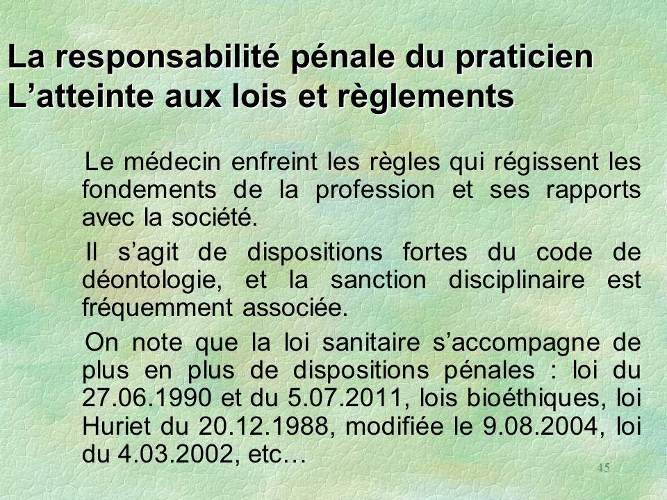 45 La responsabilité pénale du praticien Latteinte aux lois et règlements Le médecin enfreint les règles qui régissent les fondements de la profession