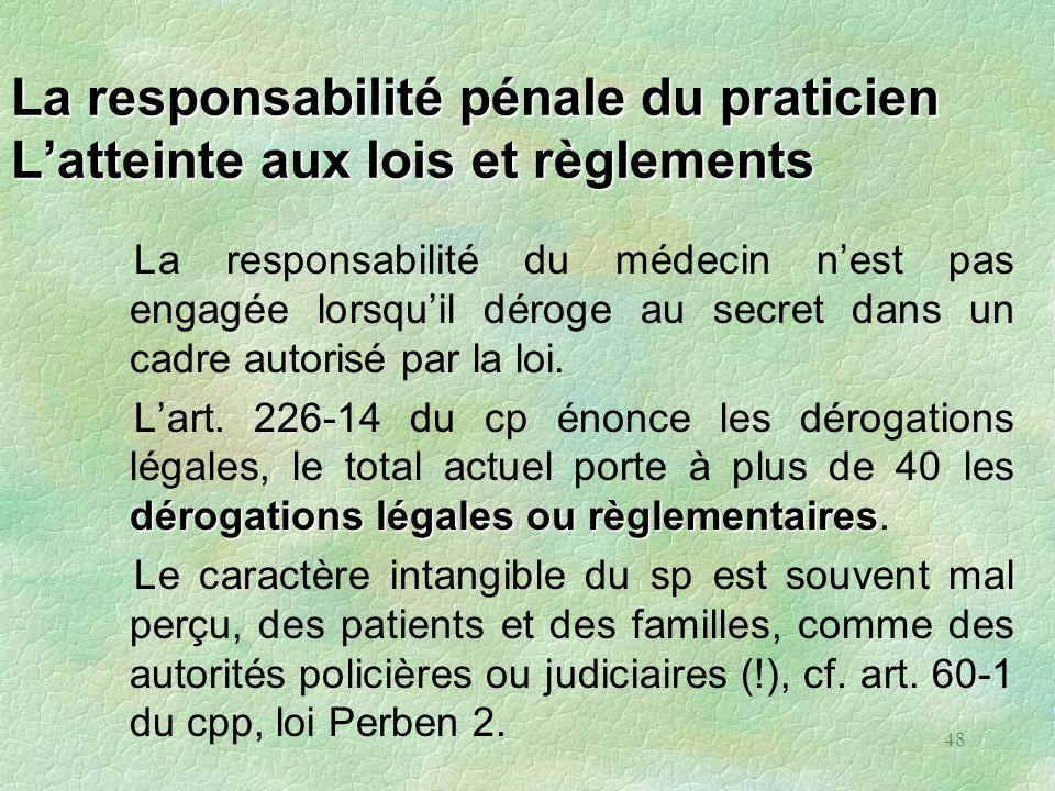 48 La responsabilité pénale du praticien Latteinte aux lois et règlements La responsabilité du médecin nest pas engagée lorsquil déroge au secret dans