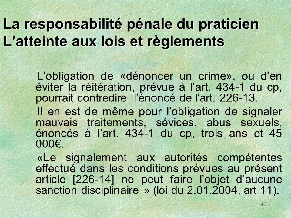 49 La responsabilité pénale du praticien Latteinte aux lois et règlements Lobligation de «dénoncer un crime», ou den éviter la réitération, prévue à l