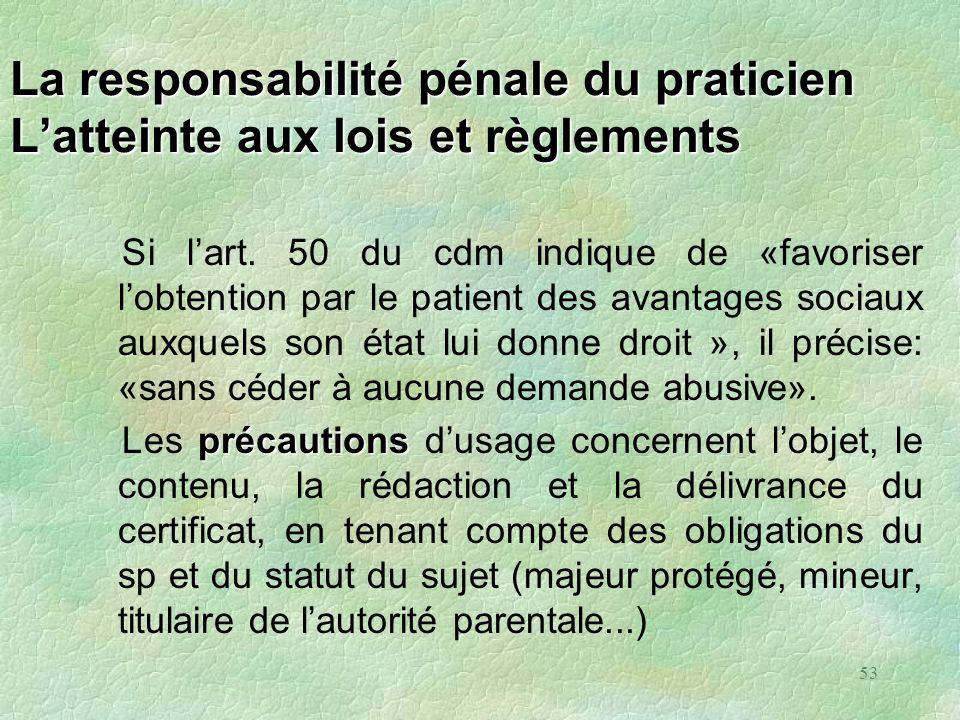 53 La responsabilité pénale du praticien Latteinte aux lois et règlements Si lart. 50 du cdm indique de «favoriser lobtention par le patient des avant