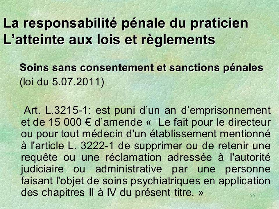 55 La responsabilité pénale du praticien Latteinte aux lois et règlements Soins sans consentement et sanctions pénales (loi du 5.07.2011) Art. L.3215-