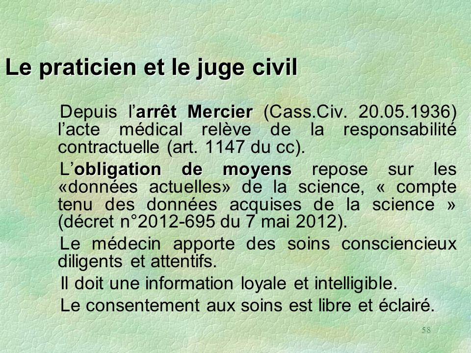 58 Le praticien et le juge civil arrêtMercier Depuis larrêt Mercier (Cass.Civ. 20.05.1936) lacte médical relève de la responsabilité contractuelle (ar