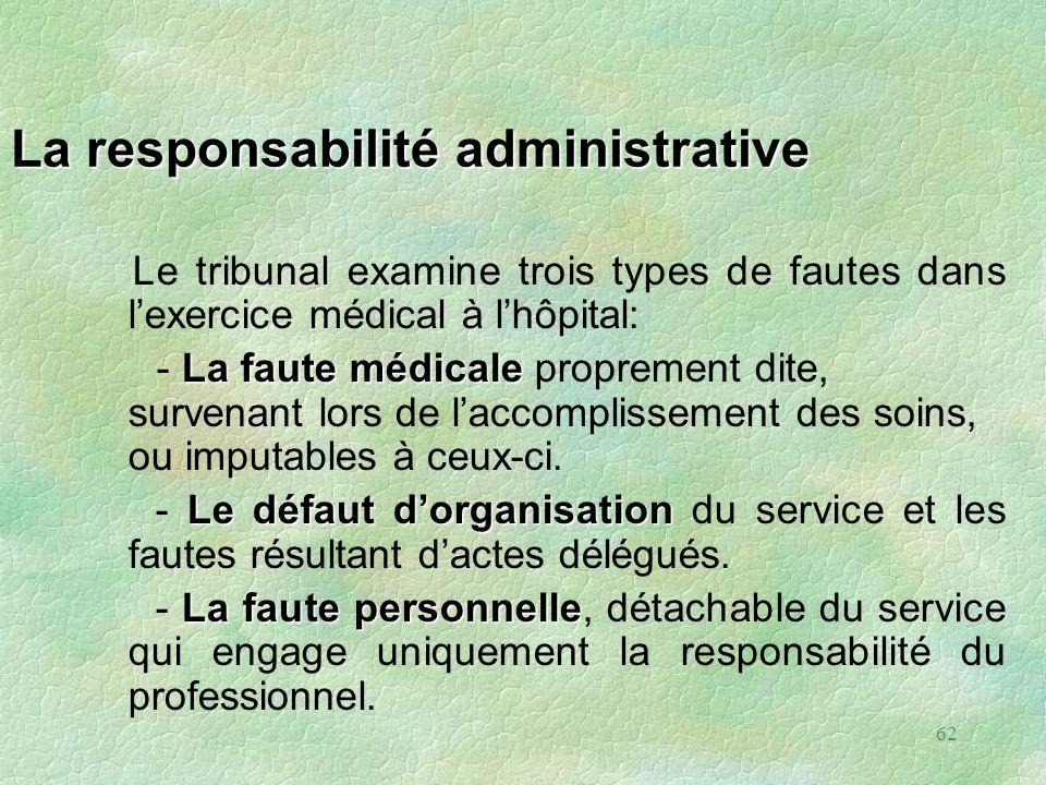62 La responsabilité administrative Le tribunal examine trois types de fautes dans lexercice médical à lhôpital: La faute médicale - La faute médicale
