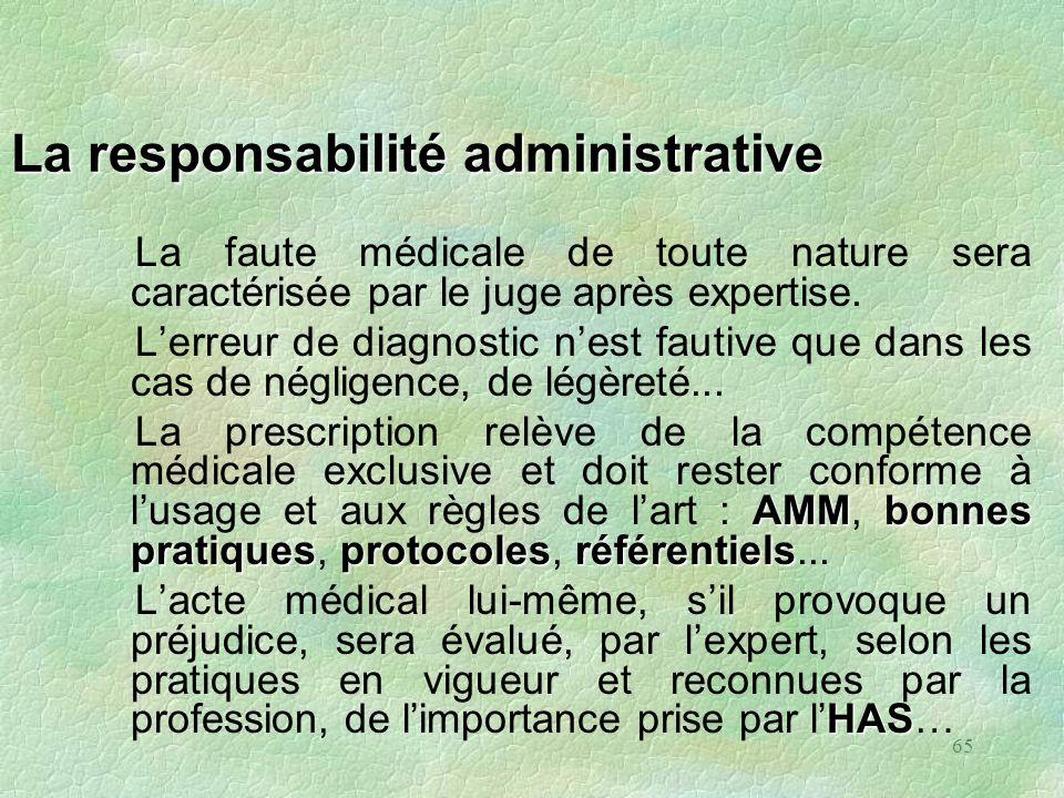 65 La responsabilité administrative La faute médicale de toute nature sera caractérisée par le juge après expertise. Lerreur de diagnostic nest fautiv