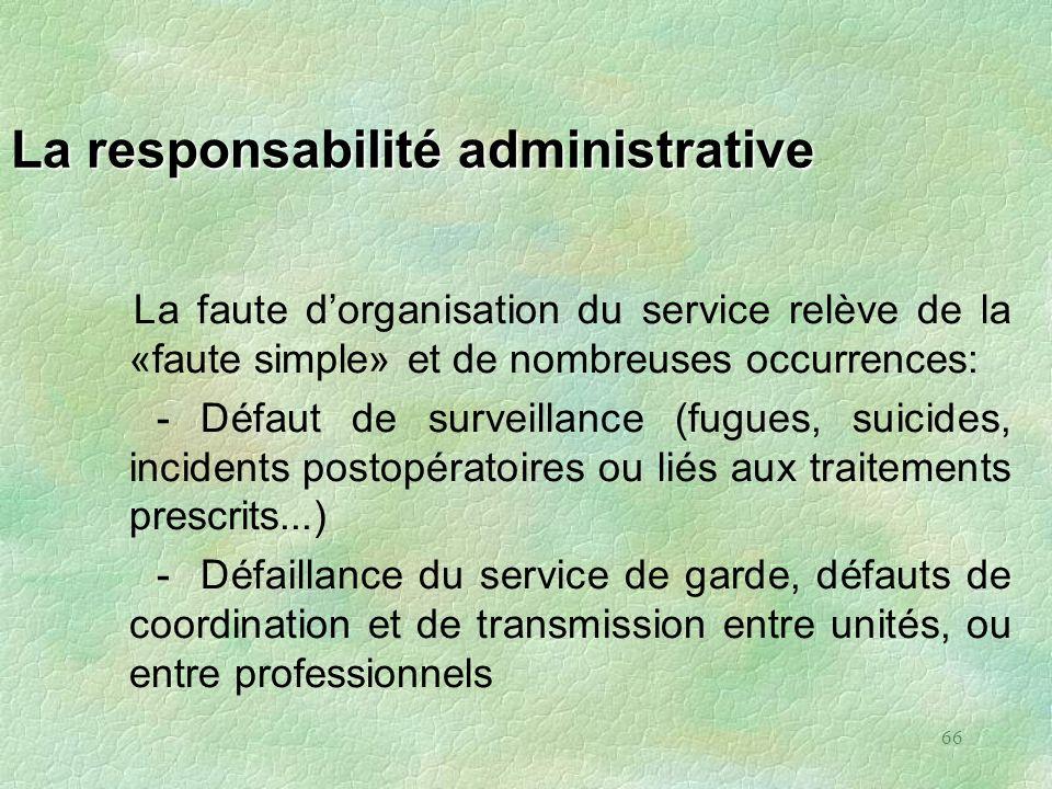 66 La responsabilité administrative La faute dorganisation du service relève de la «faute simple» et de nombreuses occurrences: - Défaut de surveillan
