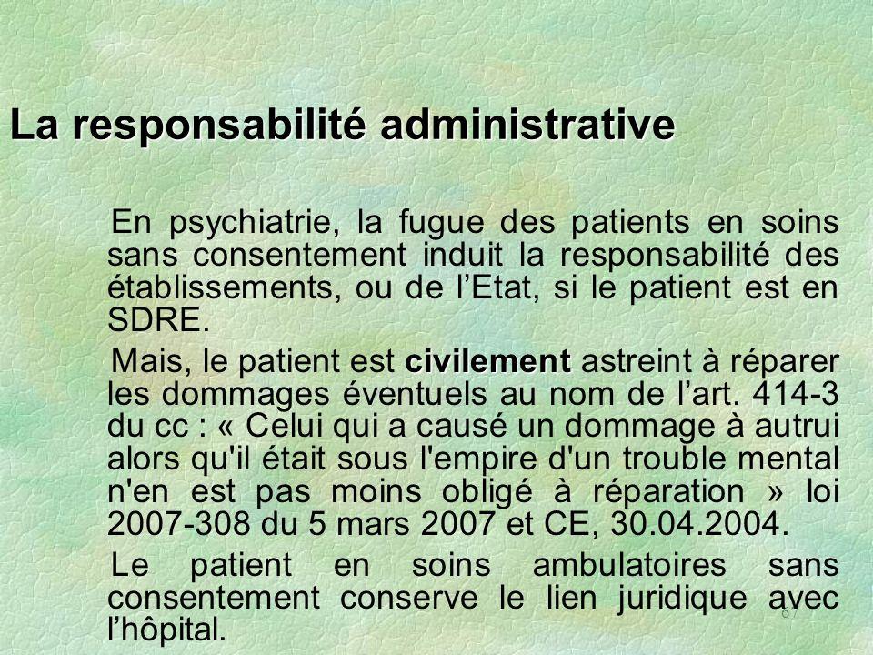 67 La responsabilité administrative En psychiatrie, la fugue des patients en soins sans consentement induit la responsabilité des établissements, ou d