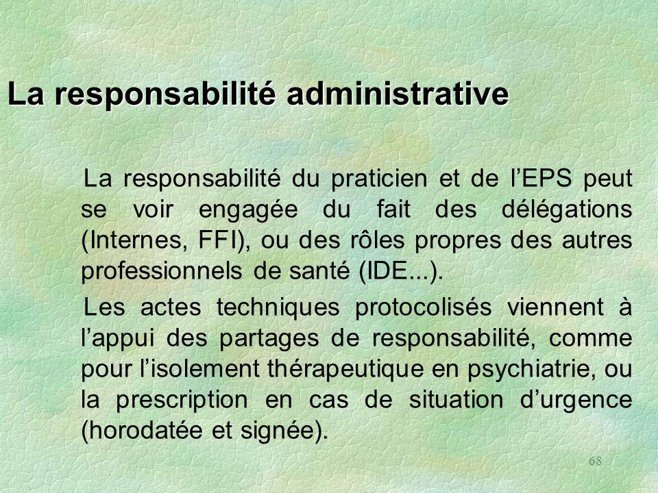 68 La responsabilité administrative La responsabilité du praticien et de lEPS peut se voir engagée du fait des délégations (Internes, FFI), ou des rôl