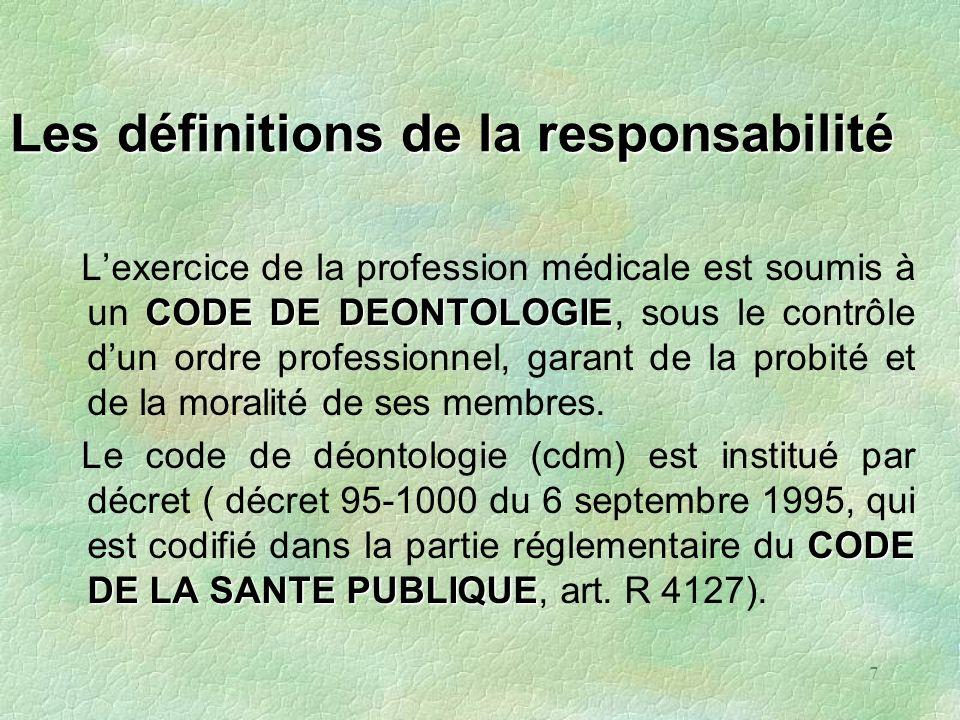 7 Les définitions de la responsabilité CODE DE DEONTOLOGIE Lexercice de la profession médicale est soumis à un CODE DE DEONTOLOGIE, sous le contrôle d