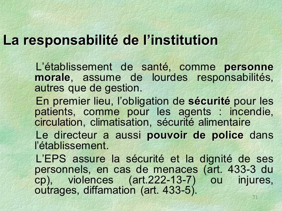 71 La responsabilité de linstitution personne morale Létablissement de santé, comme personne morale, assume de lourdes responsabilités, autres que de
