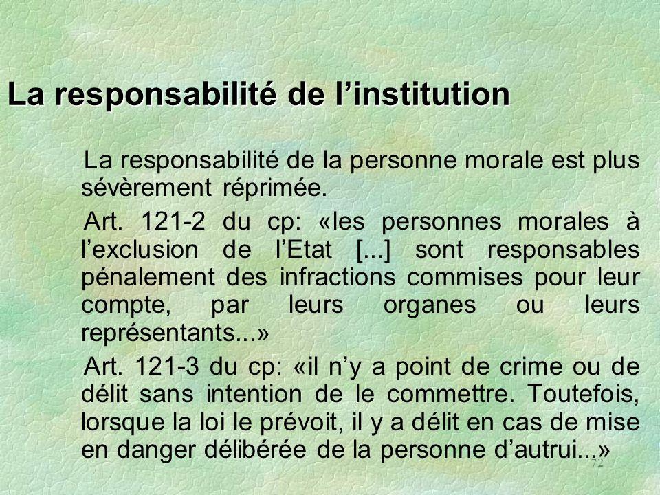 72 La responsabilité de linstitution La responsabilité de la personne morale est plus sévèrement réprimée. Art. 121-2 du cp: «les personnes morales à